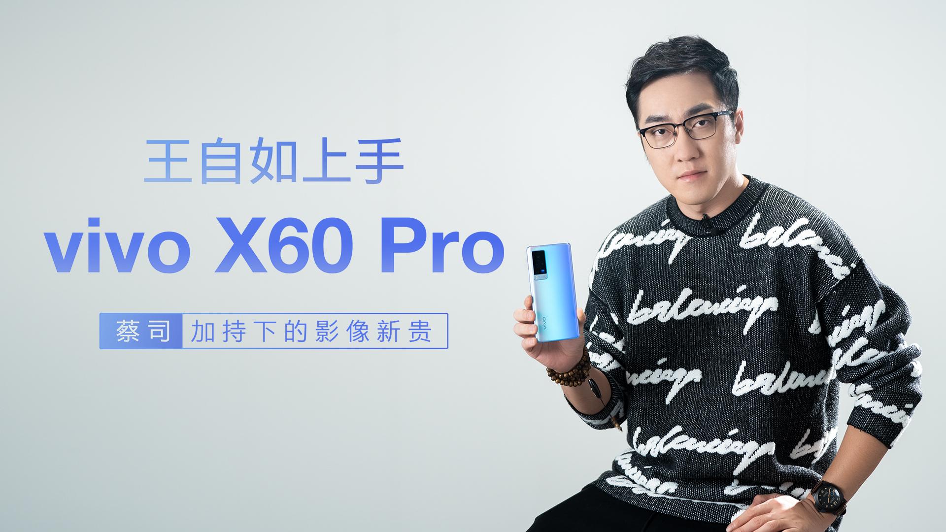王自如上手vivo X60 Pro:蔡司加持下的影像新贵