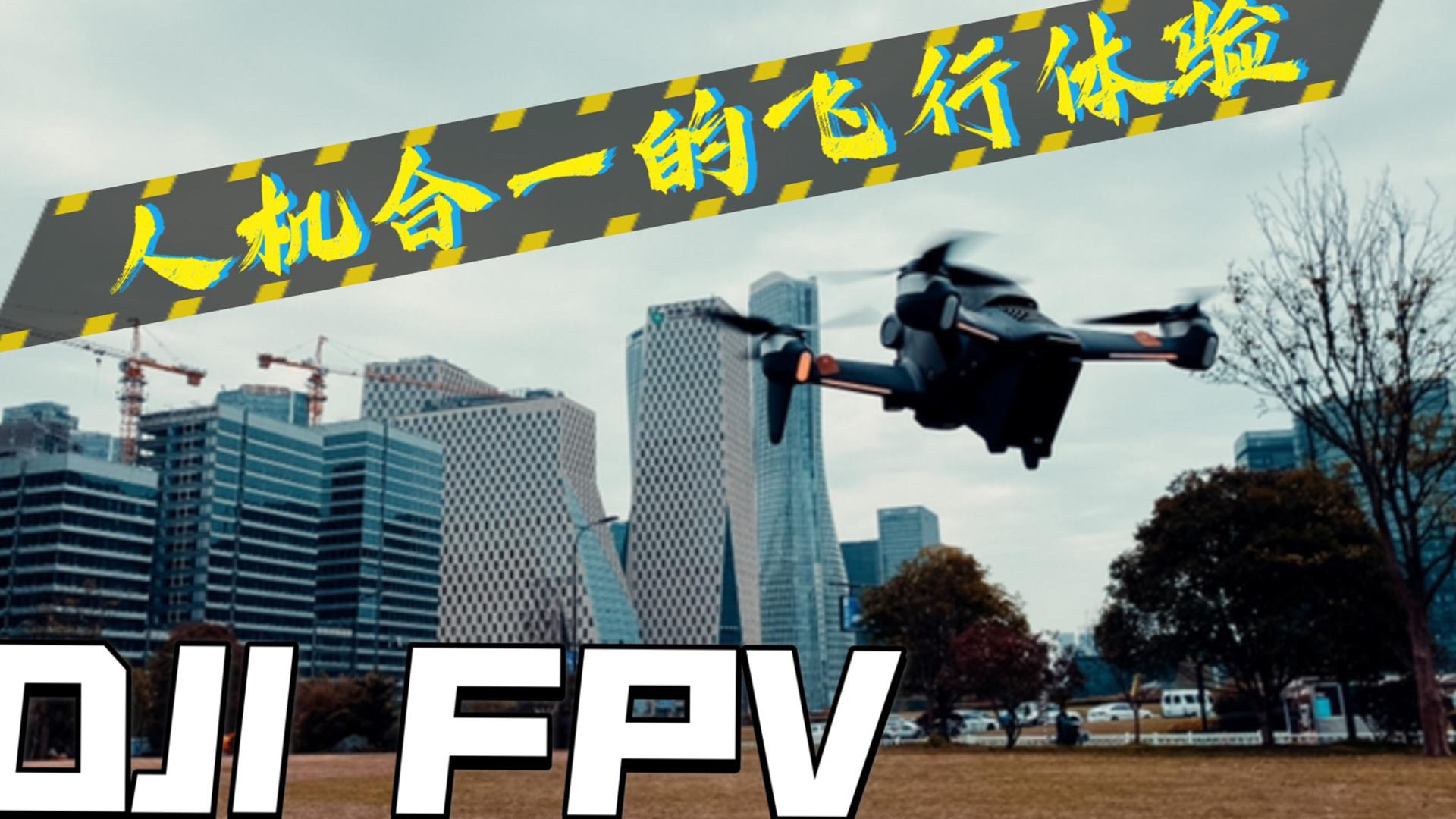 江灵光|DJI FPV 开箱首飞,人机合一的飞行体验